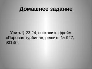 Домашнее задание  Учить § 23,24; составить фрейм «Паровая турбина»; решить