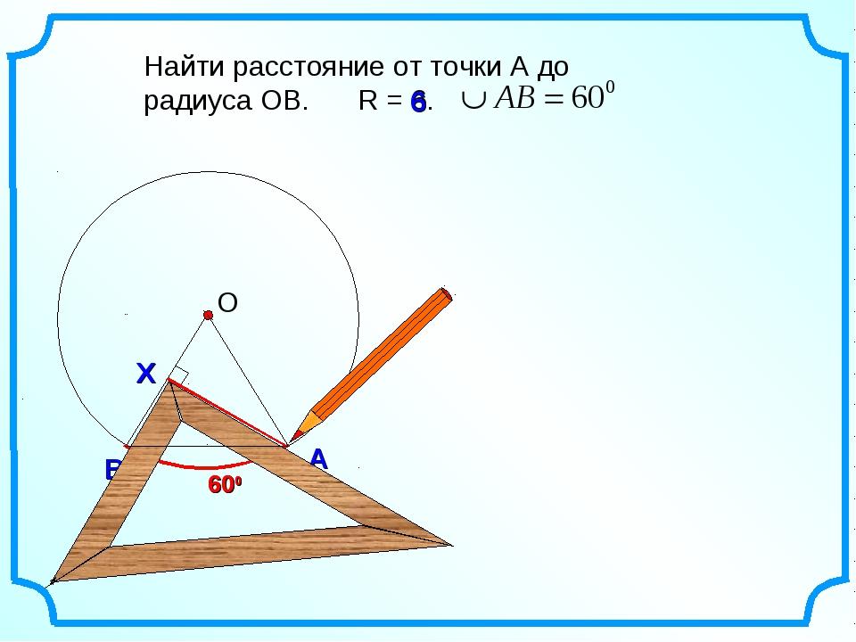 В А Найти расстояние от точки А до радиуса ОВ. R = 6. 600 600 6 Х