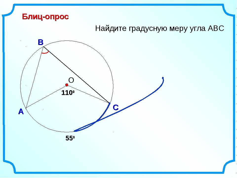 Блиц-опрос А С В Найдите градусную меру угла АВС 1100 О 1100 550