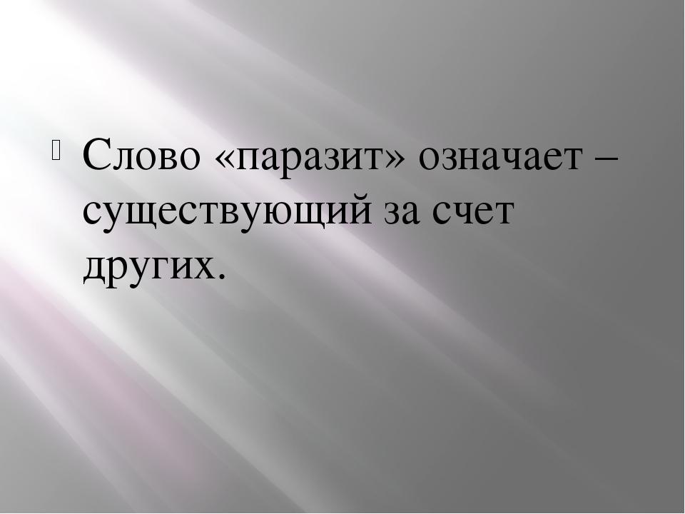 Слово «паразит» означает – существующий за счет других.