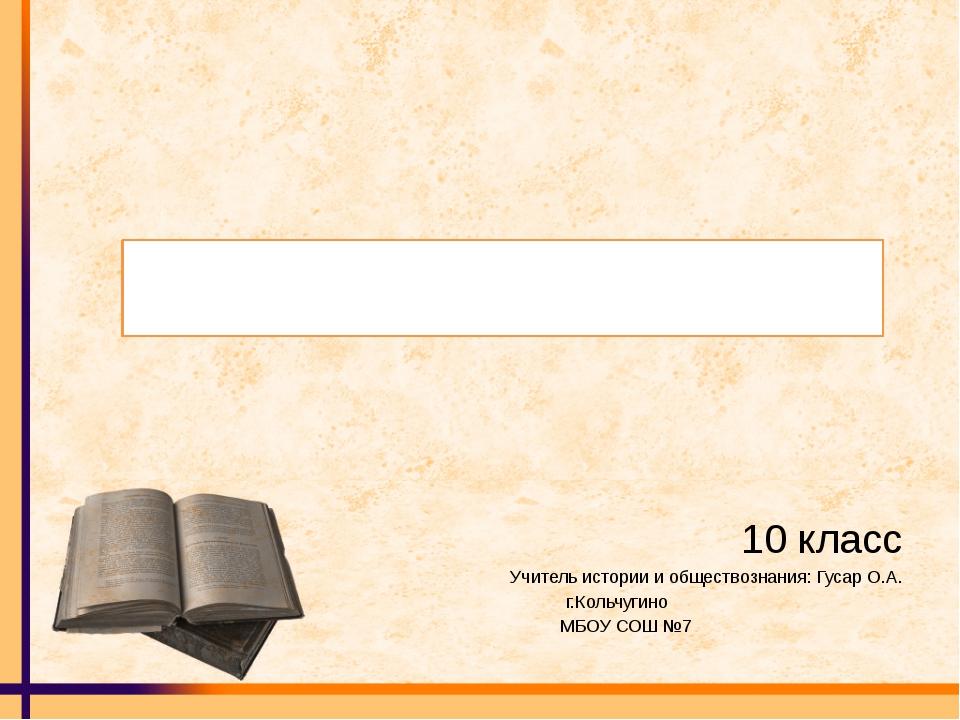10 класс Учитель истории и обществознания: Гусар О.А. г.Кольчугино МБОУ СОШ...