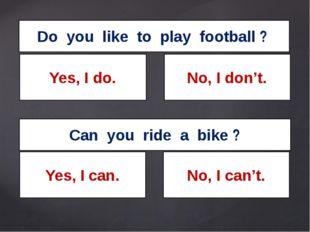 Do you like to play football ? Can you ride a bike ? Yes, I do. No, I don't.