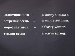 солнечное лето – ветреная осень – морозная зима – теплая весна – a frosty win
