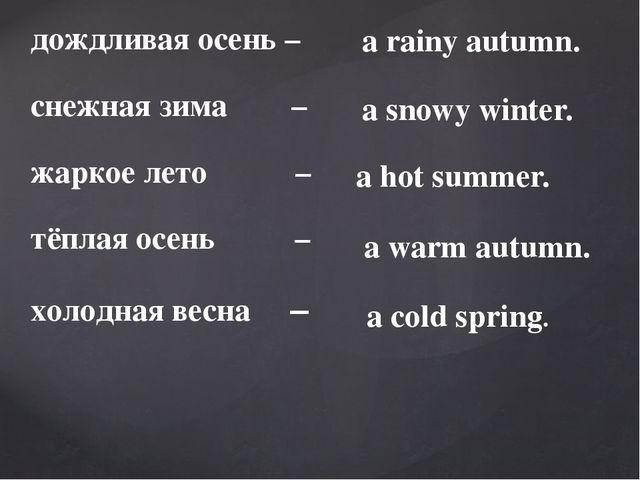 дождливая осень – снежная зима – жаркое лето – тёплая осень – холодная весна...