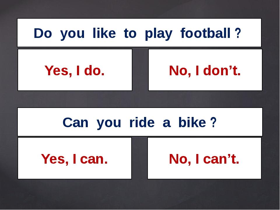 Do you like to play football ? Can you ride a bike ? Yes, I do. No, I don't....