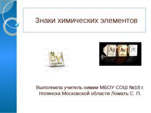 Знаки химических элементов Выполнила учитель химии МБОУ СОШ №18 г. Ногинска