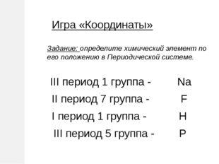 Игра «Координаты» Задание: определите химический элемент по его положению в П