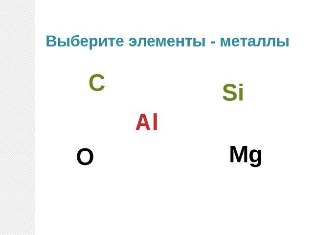 Выберите элементы - металлы Al Si O N Mg C