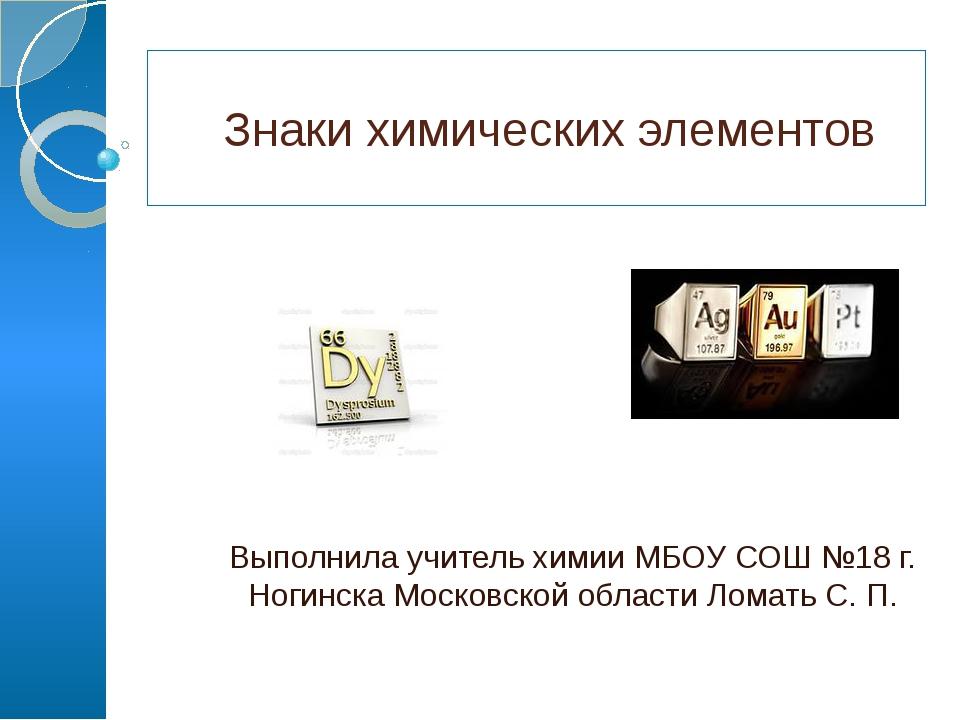 Знаки химических элементов Выполнила учитель химии МБОУ СОШ №18 г. Ногинска...