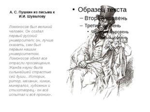А. С. Пушкин из письма к И.И. Шувалову Ломоносов был великий человек. Он созд