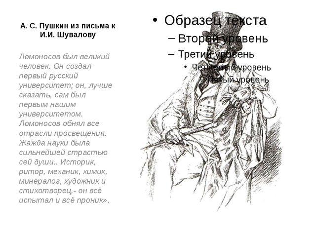 А. С. Пушкин из письма к И.И. Шувалову Ломоносов был великий человек. Он созд...