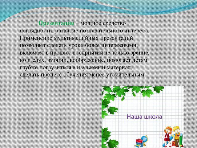 Презентация – мощное средство наглядности, развитие познавательного интереса...