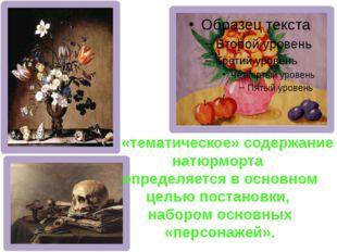 А «тематическое» содержание натюрморта определяется в основном целью постанов