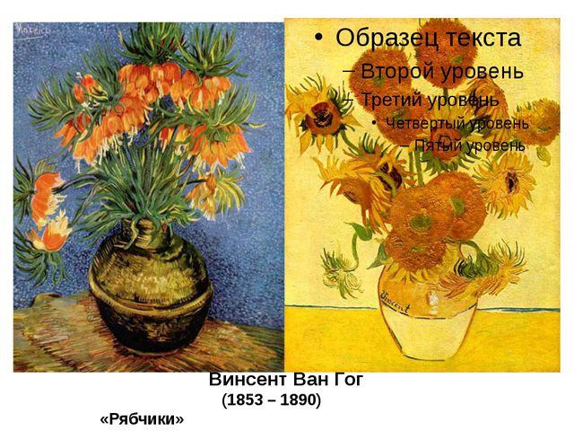 Винсент Ван Гог (1853 – 1890) «Рябчики» «Подсолнухи»