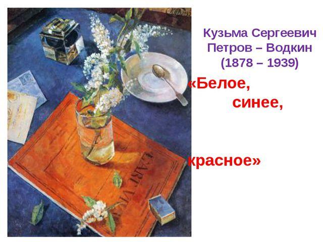 Кузьма Сергеевич Петров – Водкин (1878 – 1939) «Белое, синее, красное»