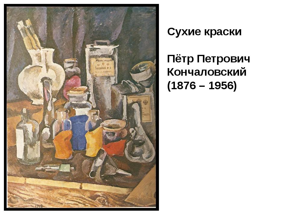 Сухие краски Пётр Петрович Кончаловский (1876 – 1956)