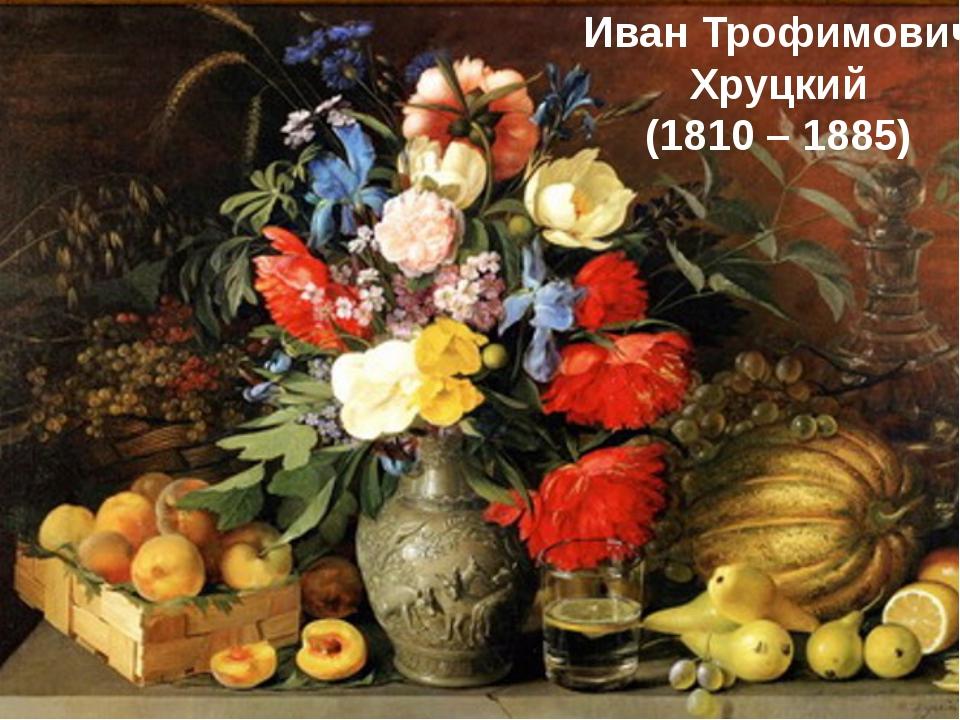Иван Трофимович Хруцкий (1810 – 1885)
