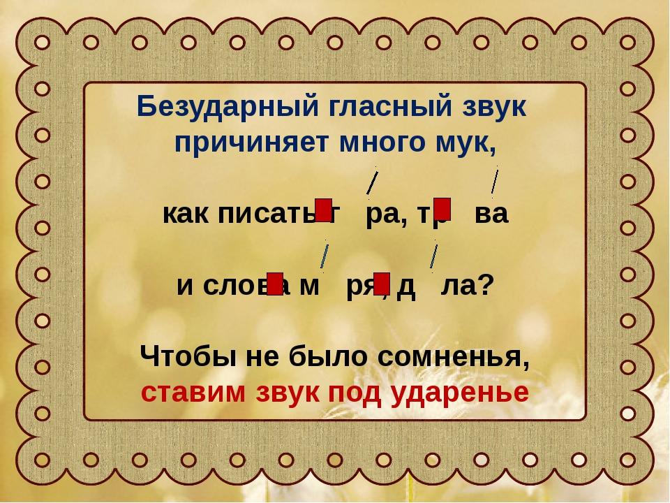Безударный гласный звук причиняет много мук, как писать г ра, тр ва и слова м...