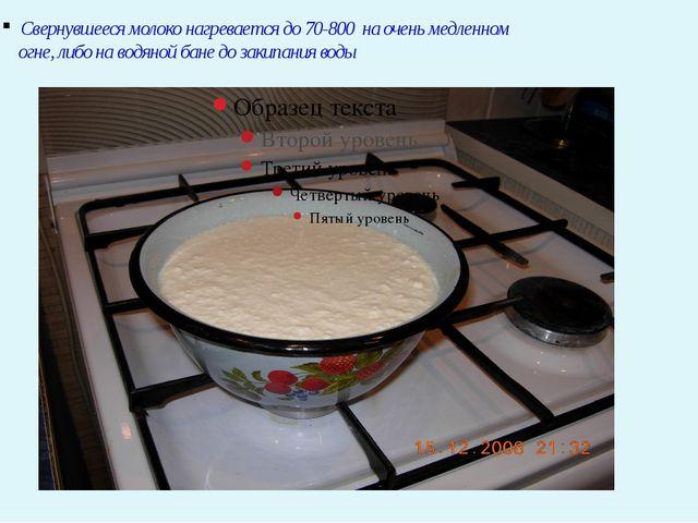 Свернувшееся молоко нагревается до 70-800 на очень медленном огне, либо на в...