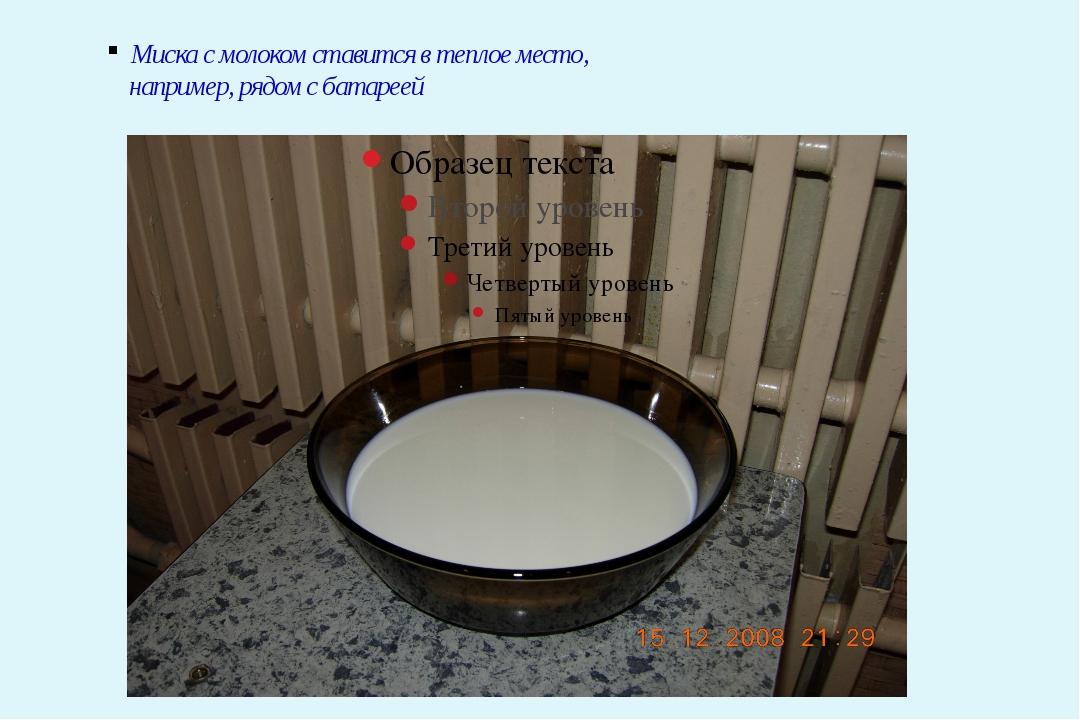Миска с молоком ставится в теплое место, например, рядом с батареей
