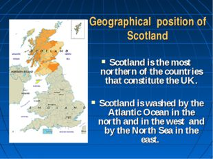 Geographical position of Scotland Scotland is the most northern of the countr