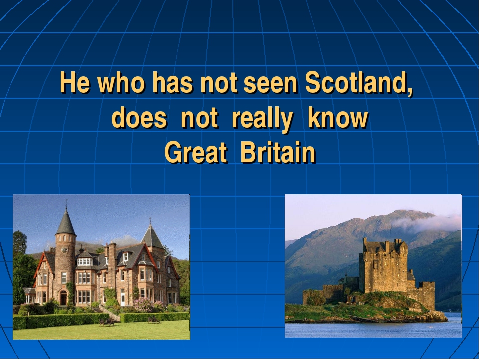 He who has not seen Scotland, does not really know Great Britain