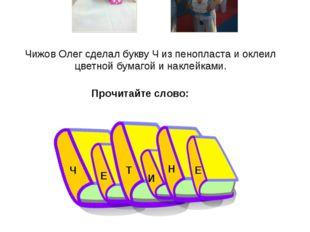 Чижов Олег сделал букву Ч из пенопласта и оклеил цветной бумагой и наклейками