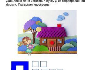 Даниленко Лёня изготовил букву Д из гофрированной бумаги. Придумал кроссворд: