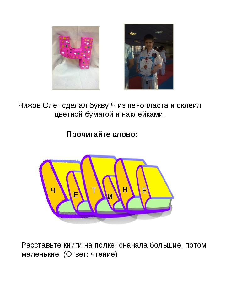 Чижов Олег сделал букву Ч из пенопласта и оклеил цветной бумагой и наклейками...