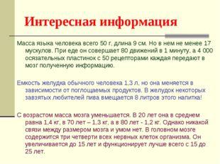 Интересная информация Масса языка человека всего 50 г, длина 9 см. Но в нем н