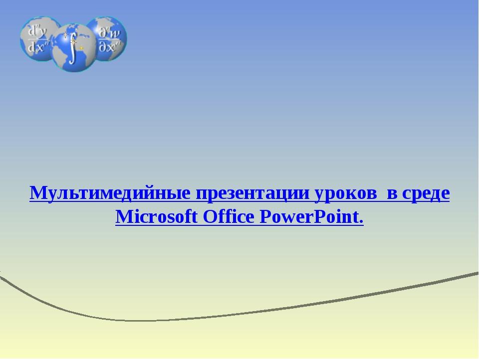 Мультимедийные презентации уроков в среде Microsoft Office PowerPoint.