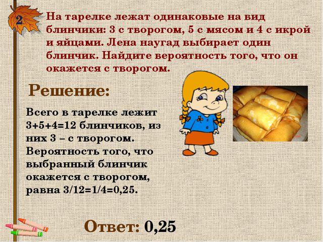2. На тарелке лежат одинаковые на вид блинчики: 3 с творогом, 5 с мясом и 4 с...