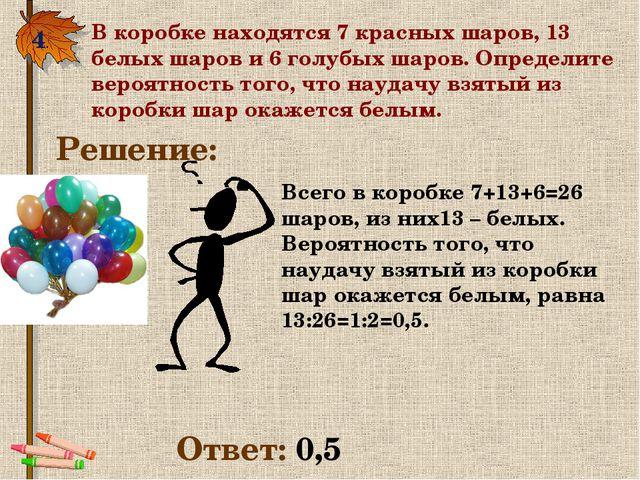4. В коробке находятся 7 красных шаров, 13 белых шаров и 6 голубых шаров. Опр...