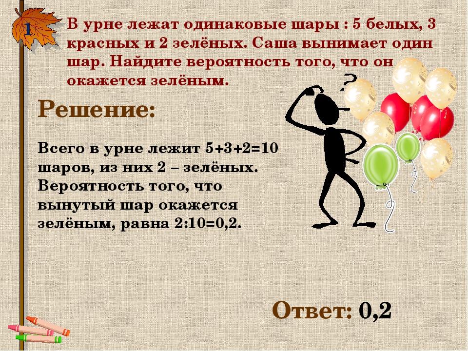 1. В урне лежат одинаковые шары : 5 белых, 3 красных и 2 зелёных. Саша вынима...
