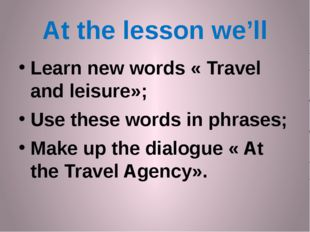 At the lesson we'll Learn new words « Travel and leisure»; Use these words in