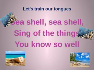 Let's train our tongues Sea shell, sea shell, Sing of the things You know so