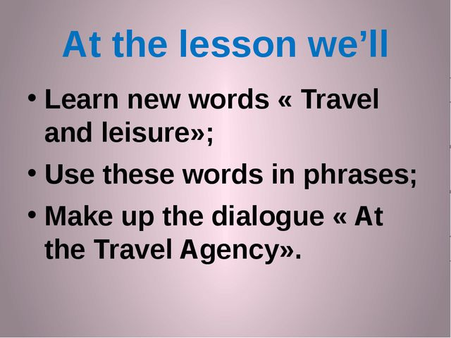 At the lesson we'll Learn new words « Travel and leisure»; Use these words in...