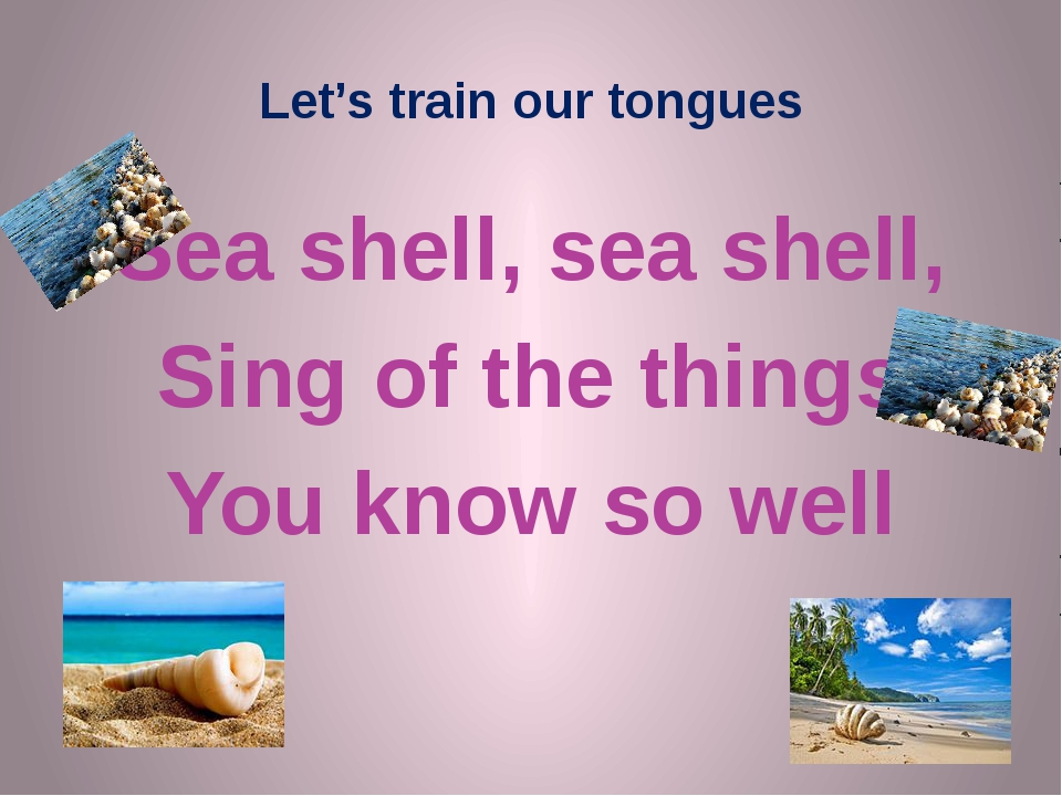 Let's train our tongues Sea shell, sea shell, Sing of the things You know so...