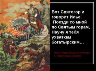 Вот Святогор и говорит Илье Поезди со мной по Святым горам, Научу я тебя ухва