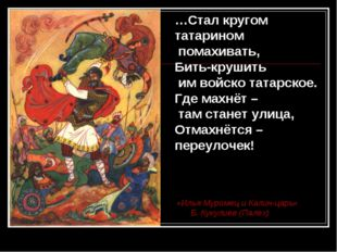 …Стал кругом татарином помахивать, Бить-крушить им войско татарское. Где махн