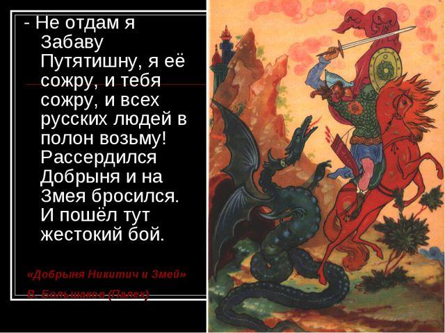 - Не отдам я Забаву Путятишну, я её сожру, и тебя сожру, и всех русских людей...