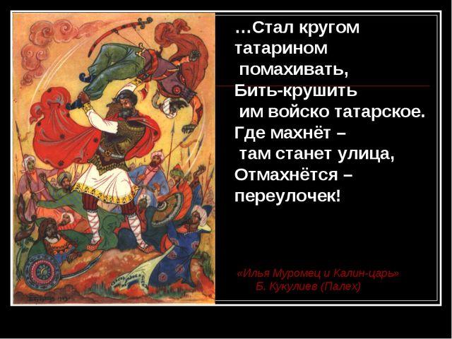 …Стал кругом татарином помахивать, Бить-крушить им войско татарское. Где махн...