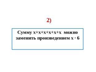 2) Сумму x+x+x+x+x+x можно заменить произведением х ∙ 6