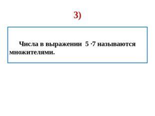 3) Числа в выражении 5 ∙7 называются множителями.