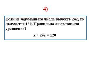4) Если из задуманного числа вычесть 242, то получится 120. Правильно ли сост