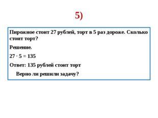 5) Пирожное стоит 27 рублей, торт в 5 раз дороже. Сколько стоит торт? Решение