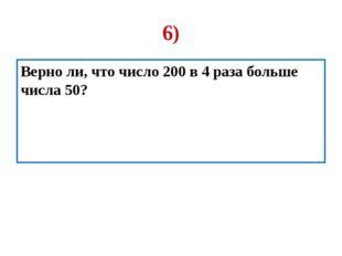 6) Верно ли, что число 200 в 4 раза больше числа 50?