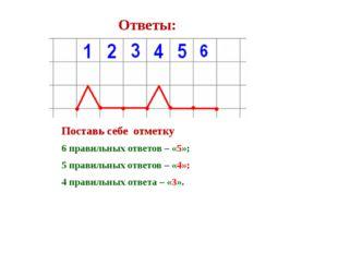 Ответы: Поставь себе отметку 6 правильных ответов – «5»; 5 правильных ответо