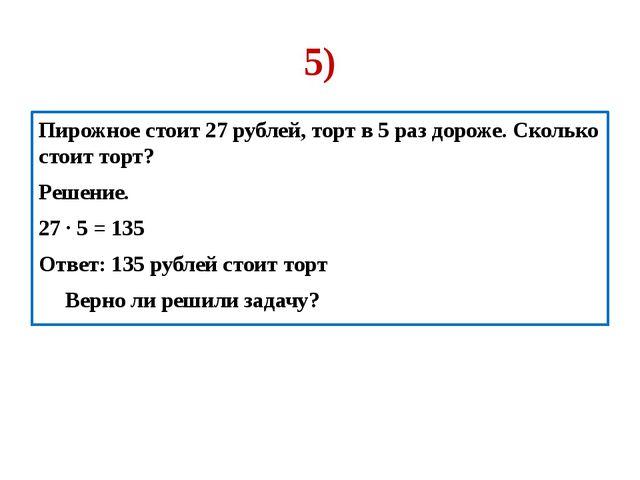 5) Пирожное стоит 27 рублей, торт в 5 раз дороже. Сколько стоит торт? Решение...