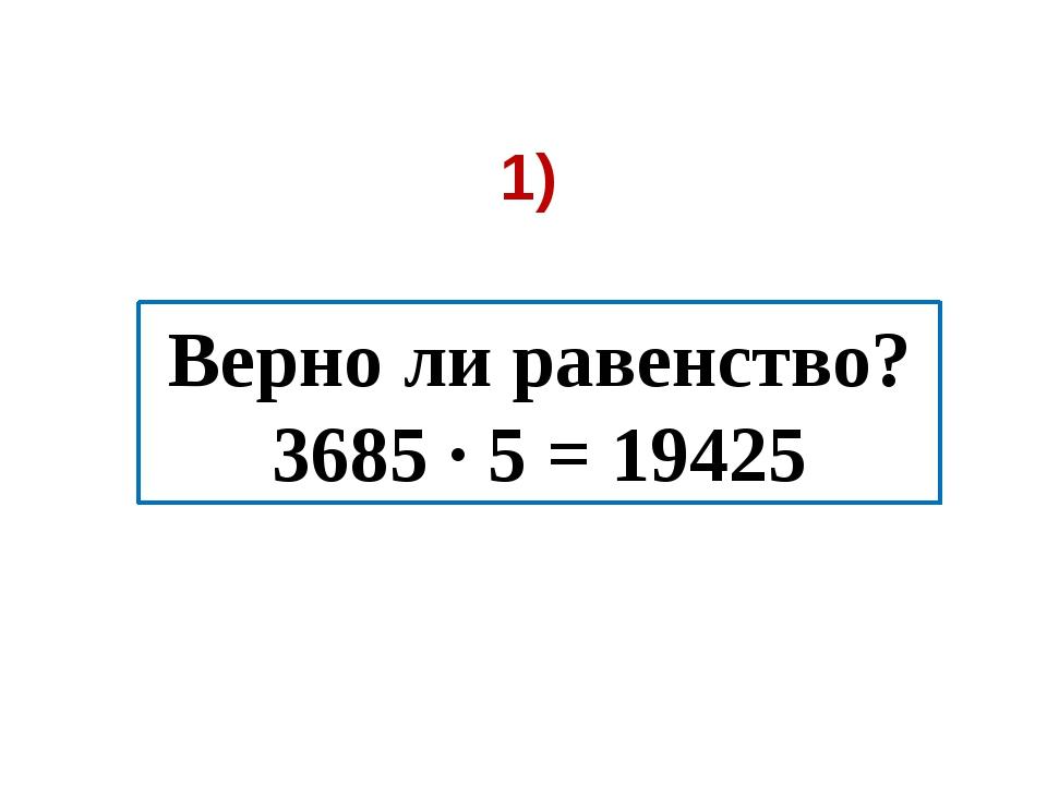 1) Верно ли равенство? 3685 ∙ 5 = 19425